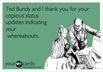 Ted Bundy and I thank you for your copious status updates indicating your  whereabouts.