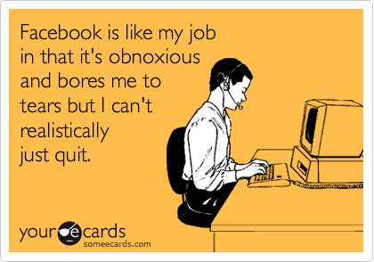 Facebook is like my job in that it's obnoxious and bores me to tears but I can't realistically just quit.