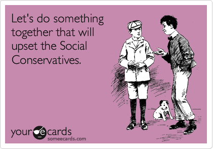 Let's do something together that will upset the Social Conservatives.