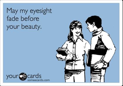 May my eyesight  fade before your beauty.
