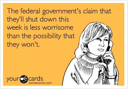 The federal government's claim that they'll shut down this week is less worrisome than the possibility that they won't.