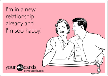 I'm in a new  relationship  already and  I'm soo happy!
