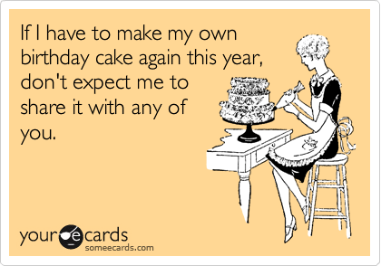 If I have to make my own birthday cake again this year, don't expect me to share it with any of you.