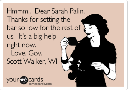 Hmmm..  Dear Sarah Palin, Thanks for setting the bar so low for the rest of us.  It's a big help right now.    Love, Gov. Scott Walker, WI