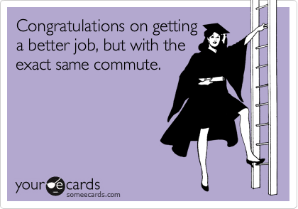 Congratulations on getting a better job, but with the exact same commute.