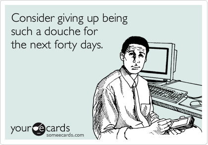 Consider giving up being  such a douche for  the next forty days.