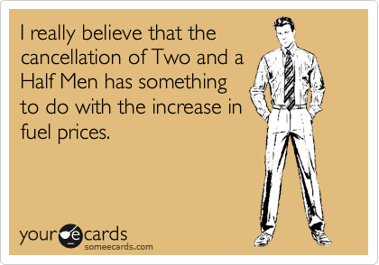 I really believe that the cancellation of Two and a Half Men has something  to do with the increase in fuel prices.