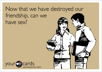 Now that we have destroyed our friendship, can we have sex?