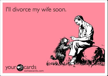 I'll divorce my wife soon.