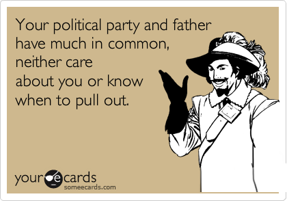 Your political party and father have much in common, neither care about you or know when to pull out.
