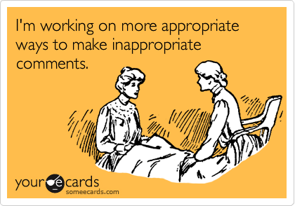 someecards.com - I'm working on more appropriate ways to make inappropriate comments.