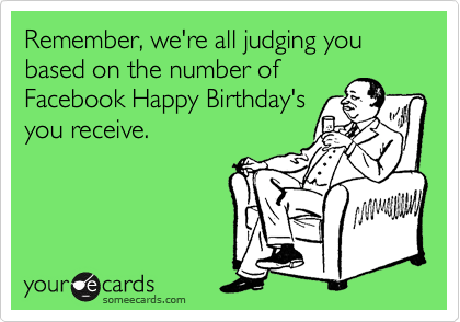 Remember, we're all judging you based on the number of Facebook Happy Birthday's you receive.