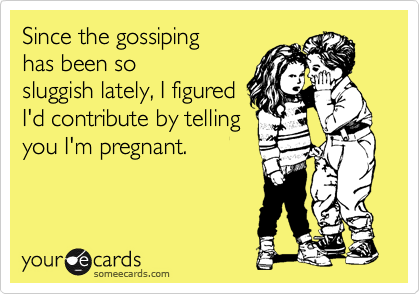 Since the gossiping has been so sluggish lately, I figured I'd contribute by telling you I'm pregnant.