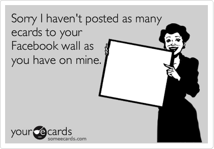 Sorry I haven't posted as many ecards to your Facebook wall as you have on mine.