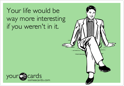 Your life would be  way more interesting  if you weren't in it.