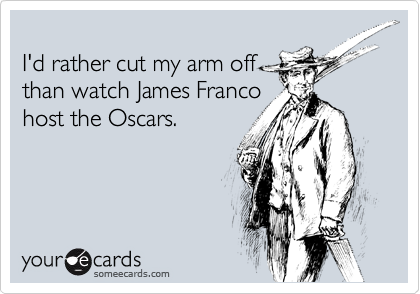 I'd rather cut my arm off than watch James Franco host the Oscars.