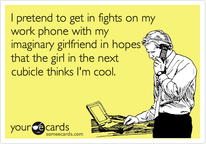 I pretend to get in fights on my work phone with my imaginary girlfriend in hopes that the girl in the next cubicle thinks I'm cool.