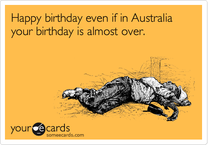 Happy birthday even if in Australia your birthday is almost over.