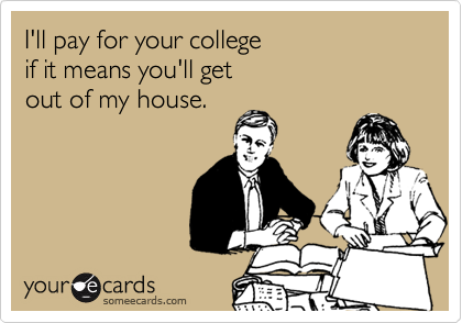 I'll pay for your college  if it means you'll get  out of my house.
