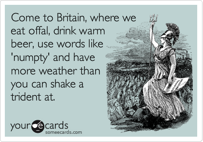 Come to Britain, where we eat offal, drink warm beer, use words like 'numpty' and have more weather than you can shake a trident at.