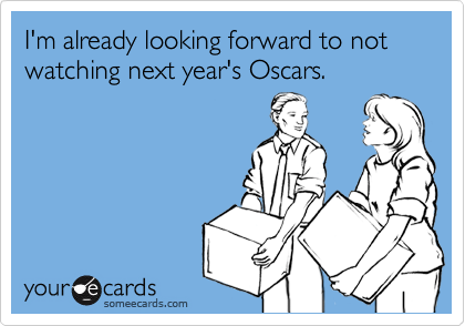 I'm already looking forward to not watching next year's Oscars.