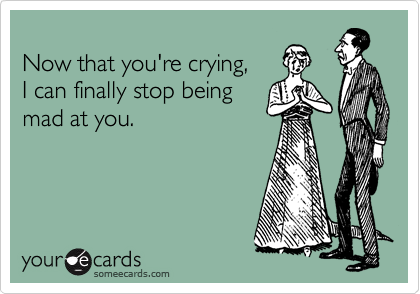 Now that you're crying, I can finally stop being mad at you.
