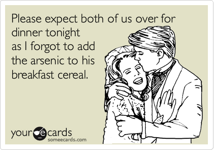 Please expect both of us over for dinner tonight as I forgot to add the arsenic to his breakfast cereal.