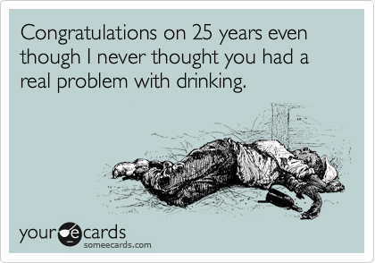 Congratulations on 25 years even though I never thought you had a real problem with drinking.