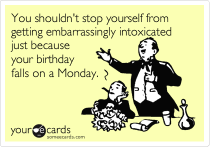 You shouldn't stop yourself from getting embarrassingly intoxicated just because your birthday falls on a Monday.