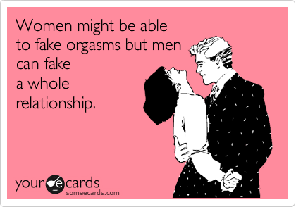 Women might be able  to fake orgasms but men  can fake a whole relationship.