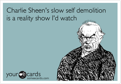 Charlie Sheen's slow self demolition is a reality show I'd watch