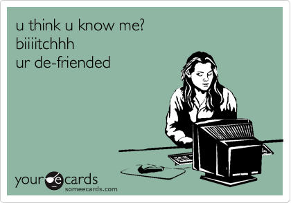 u think u know me? biiiitchhh ur de-friended