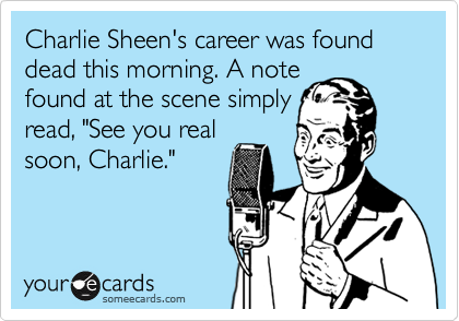 """Charlie Sheen's career was found dead this morning. A note found at the scene simply read, """"See you real soon, Charlie."""""""