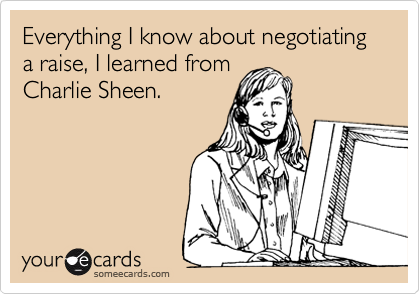 Everything I know about negotiating a raise, I learned from  Charlie Sheen.