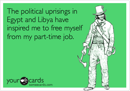 The political uprisings in  Egypt and Libya have  inspired me to free myself from my part-time job.
