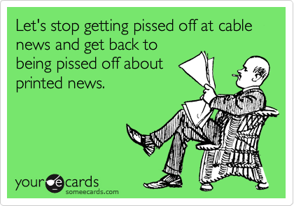 Let's stop getting pissed off at cable news and get back to being pissed off about printed news.