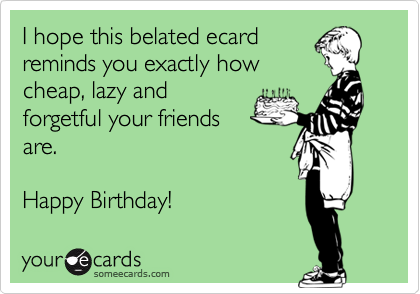I hope this belated ecard reminds you exactly how cheap, lazy and forgetful your friends are.  Happy Birthday!