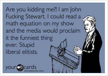 Are you kidding me?! I am John Fucking Stewart. I could read a math equation on my show and the media would proclaim it the funniest thing ever. Stupid liberal elitists.