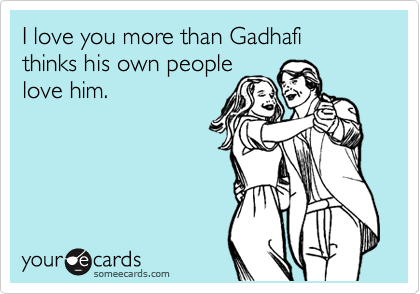 I love you more than Gadhafi  thinks his own people love him.