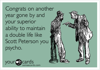 Congrats on another year gone by and your superior ability to maintain a double life like Scott Peterson you psycho.