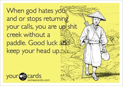 When god hates you and or stops returning your calls, you are up shit creek without a paddle. Good luck and keep your head up.