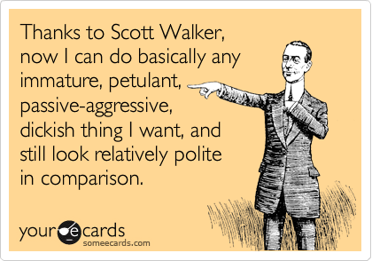 Thanks to Scott Walker,  now I can do basically any immature, petulant, passive-aggressive,  dickish thing I want, and still look relatively polite in comparison.