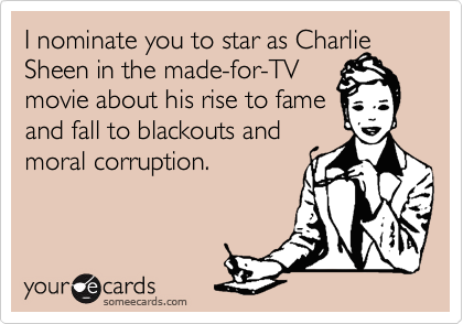 I nominate you to star as Charlie Sheen in the made-for-TV movie about his rise to fame  and fall to blackouts and moral corruption.
