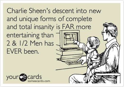Charlie Sheen's descent into new and unique forms of complete and total insanity is FAR more entertaining than 2 & 1/2 Men has EVER been.