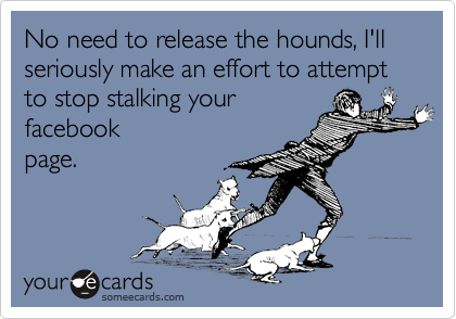 No need to release the hounds, I'll  seriously make an effort to attempt to stop stalking your facebook page.