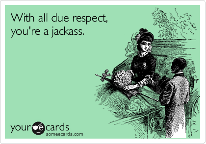 With all due respect,   you're a jackass.