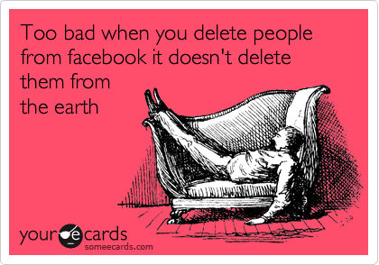 Too bad when you delete people from facebook it doesn't delete them from the earth