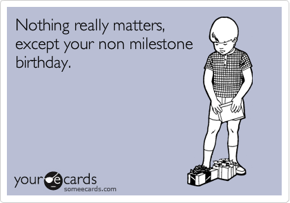 Nothing really matters, except your non milestone birthday.