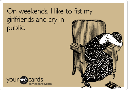 On weekends, I like to fist my girlfriends and cry in public.