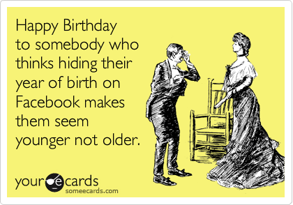 Happy Birthday  to somebody who thinks hiding their year of birth on Facebook makes them seem younger not older.